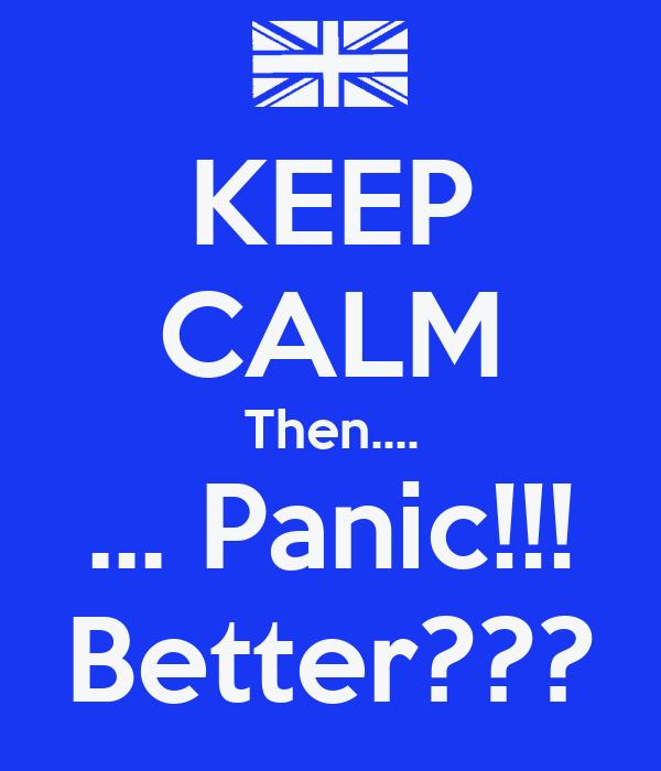 KEEP CALM Then.... ... Panic!!! Better???
