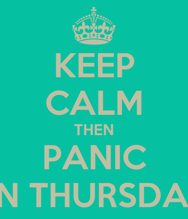 KEEP CALM THEN PANIC ON THURSDAY!