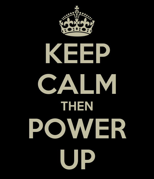 KEEP CALM THEN POWER UP