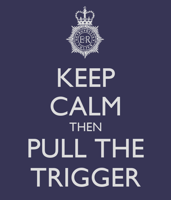 KEEP CALM THEN PULL THE TRIGGER
