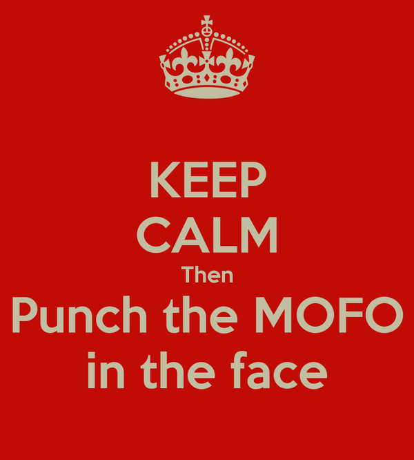 KEEP CALM Then Punch the MOFO in the face