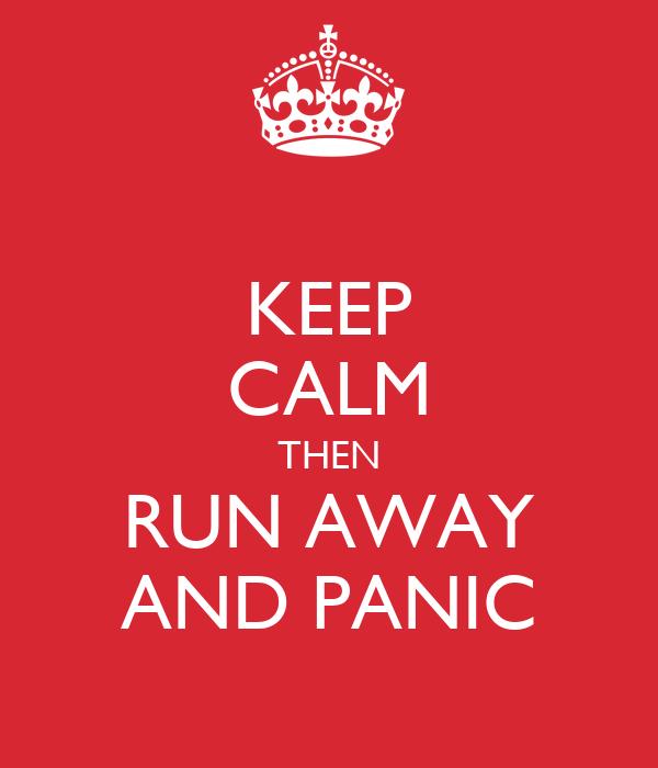 KEEP CALM THEN RUN AWAY AND PANIC