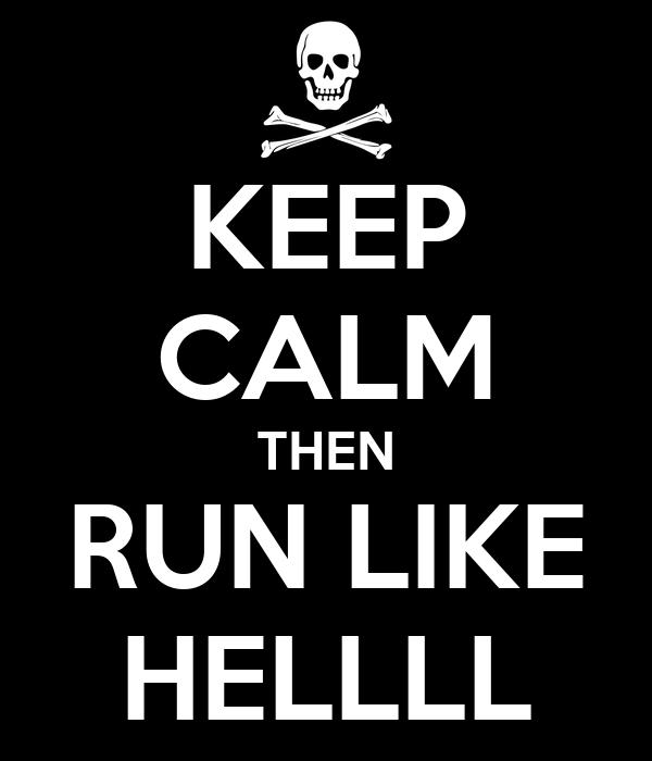 KEEP CALM THEN RUN LIKE HELLLL