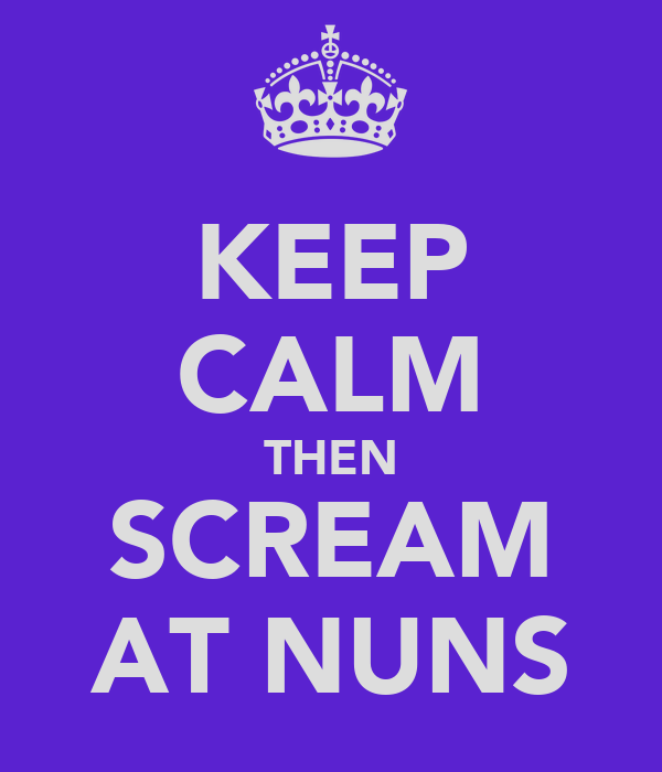 KEEP CALM THEN SCREAM AT NUNS