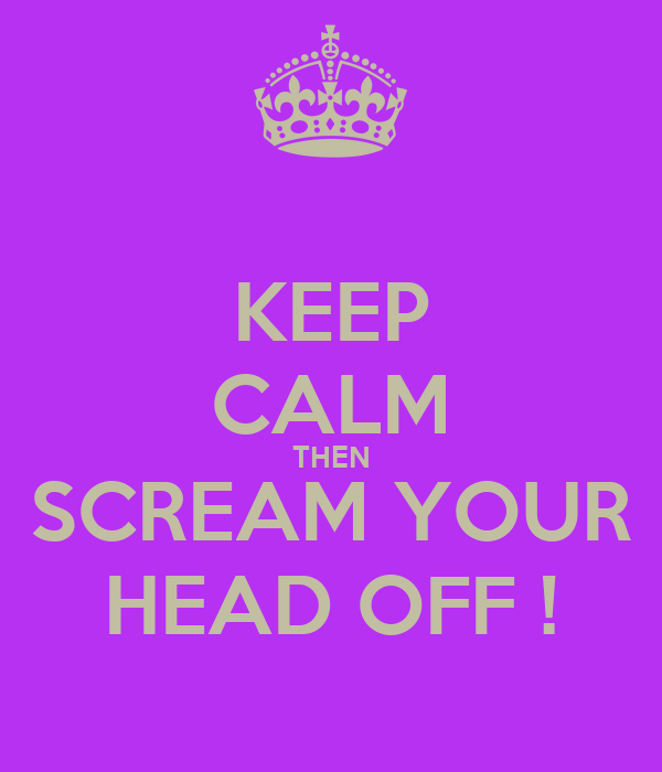 KEEP CALM THEN SCREAM YOUR HEAD OFF !