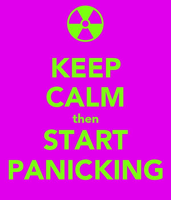 KEEP CALM then START PANICKING
