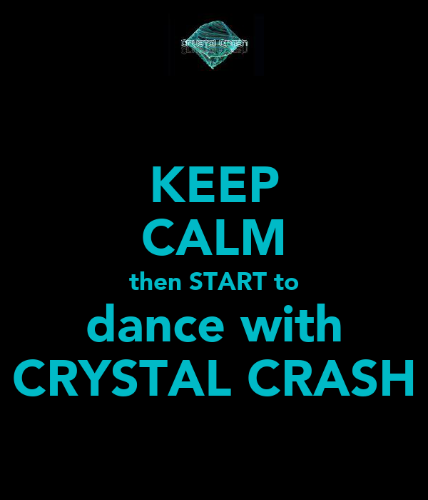 KEEP CALM then START to dance with CRYSTAL CRASH