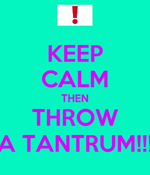 KEEP CALM THEN THROW A TANTRUM!!!