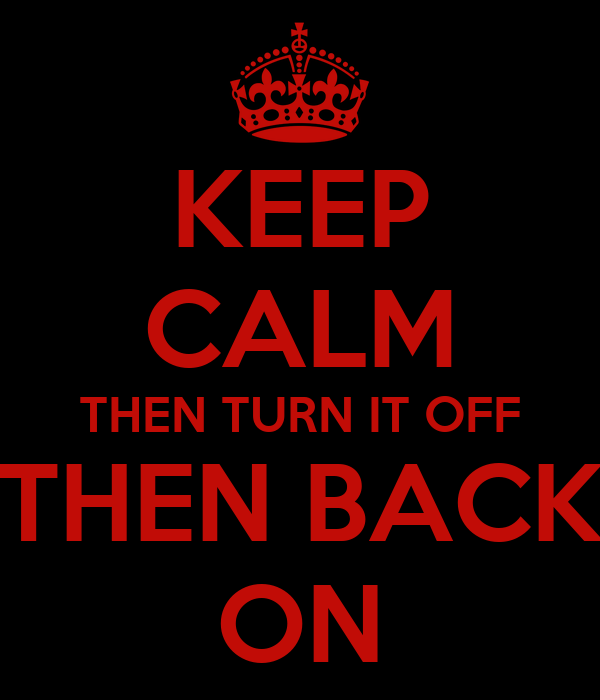 KEEP CALM THEN TURN IT OFF THEN BACK ON