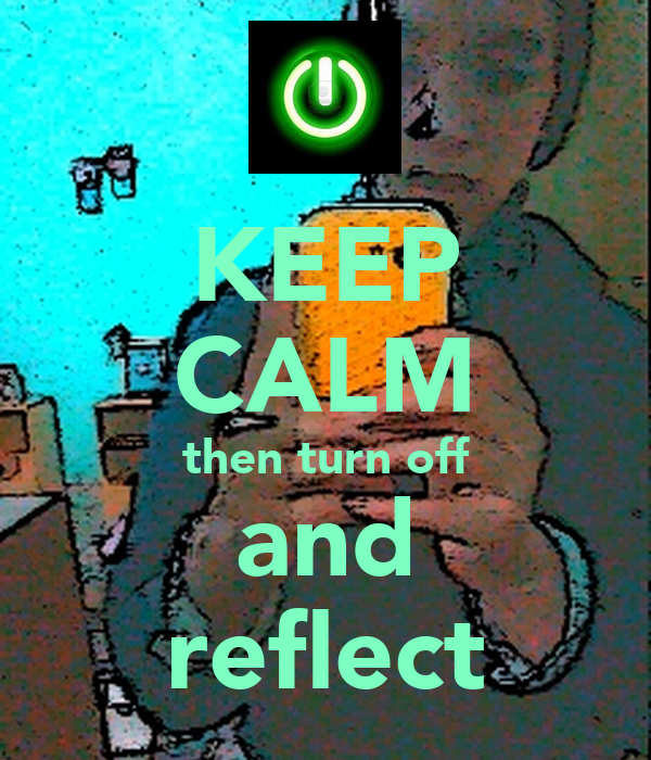 KEEP CALM then turn off and reflect
