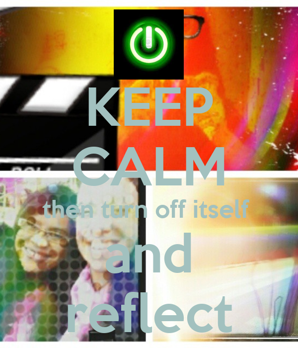 KEEP CALM then turn off itself  and reflect