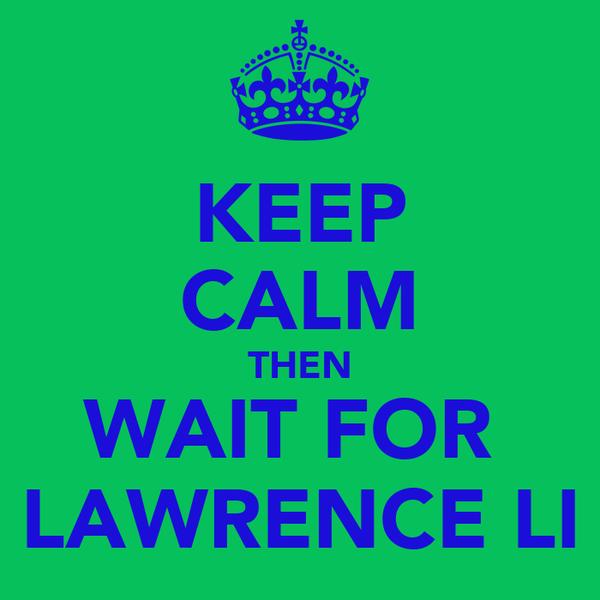 KEEP CALM THEN WAIT FOR  LAWRENCE LI