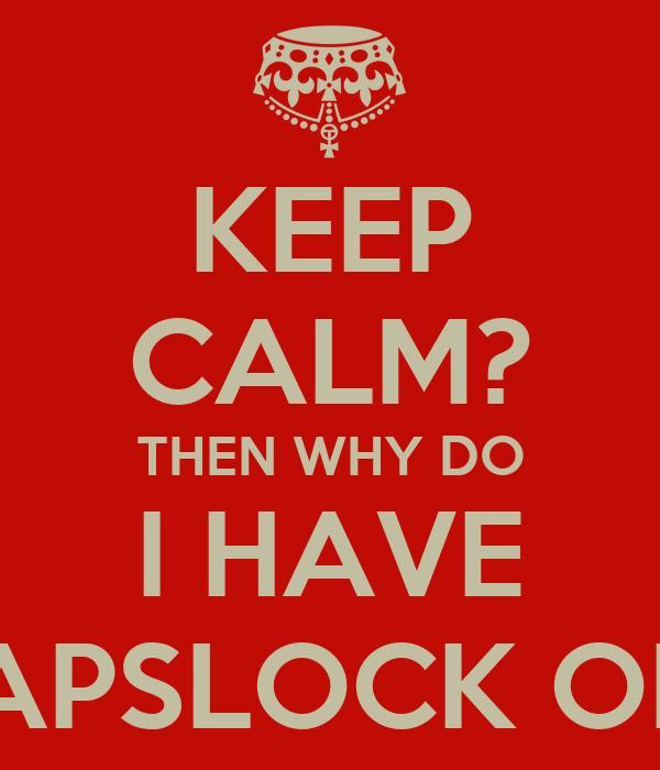 KEEP CALM? THEN WHY DO I HAVE CAPSLOCK ON?