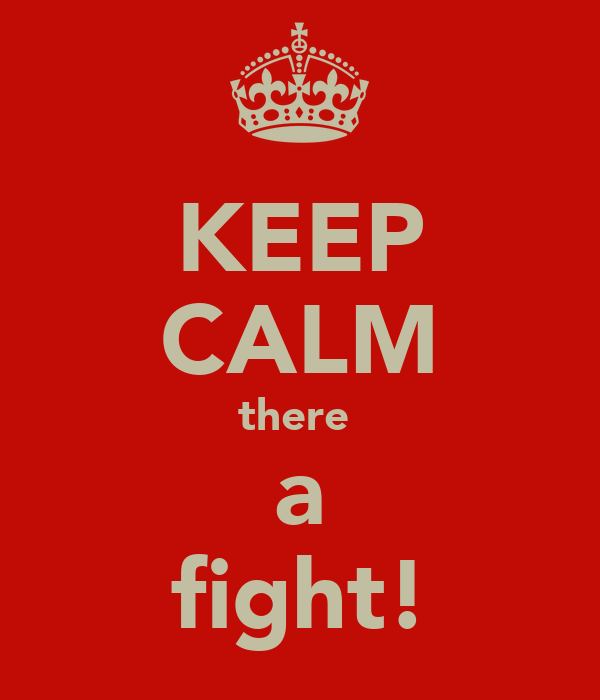 KEEP CALM there  a fight!