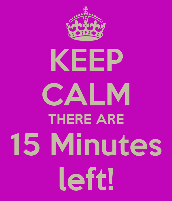 KEEP CALM THERE ARE 15 Minutes Left! Poster