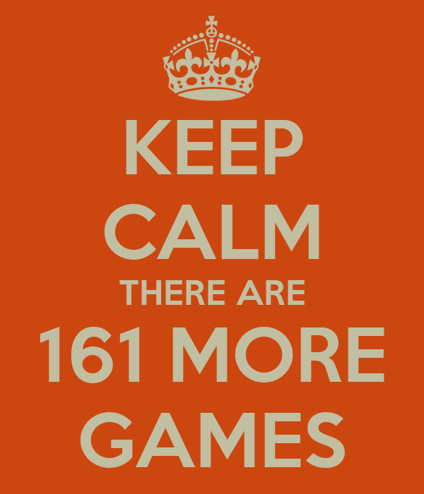 KEEP CALM THERE ARE 161 MORE GAMES