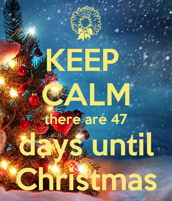 KEEP  CALM there are 47 days until Christmas