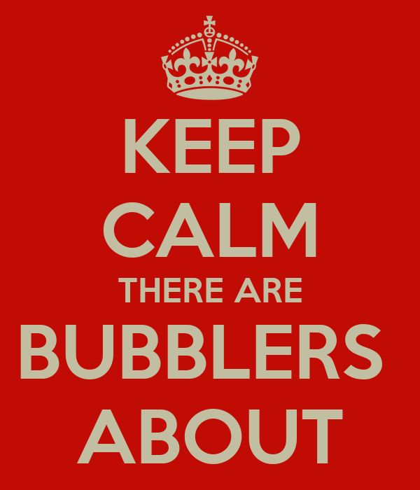 KEEP CALM THERE ARE BUBBLERS  ABOUT