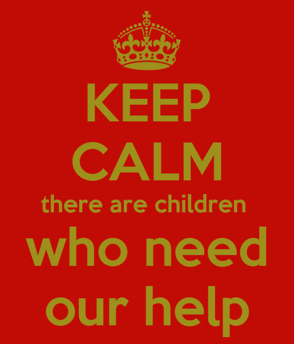 KEEP CALM there are children  who need our help