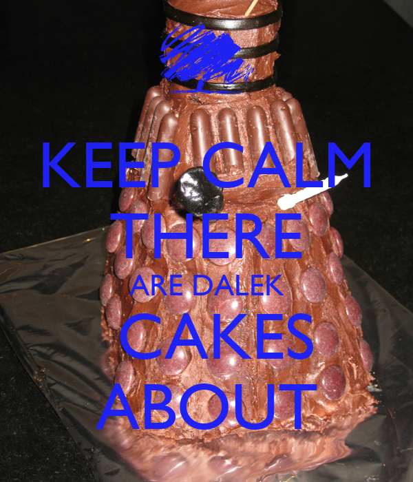 KEEP CALM THERE ARE DALEK  CAKES ABOUT