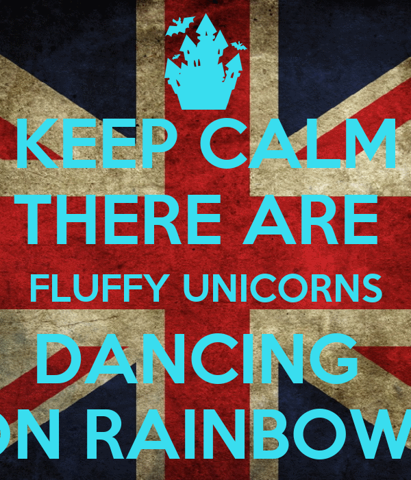 KEEP CALM THERE ARE  FLUFFY UNICORNS DANCING  ON RAINBOWS