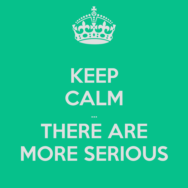 KEEP CALM ... THERE ARE MORE SERIOUS