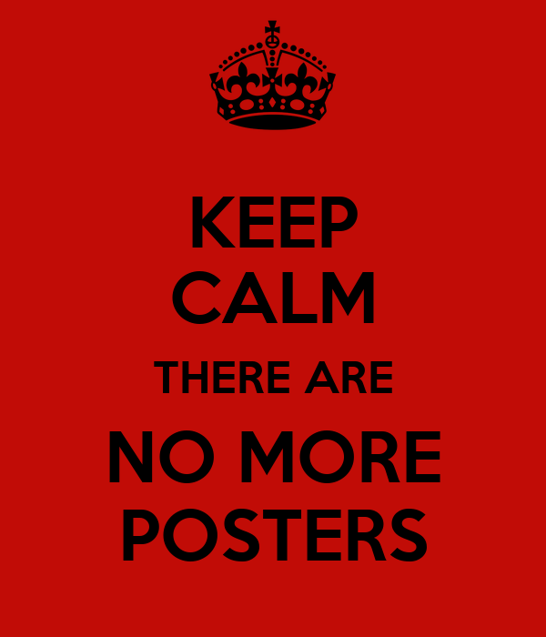 KEEP CALM THERE ARE NO MORE POSTERS