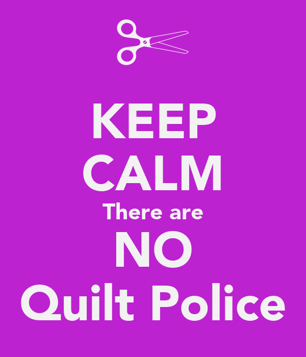 KEEP CALM There are NO Quilt Police