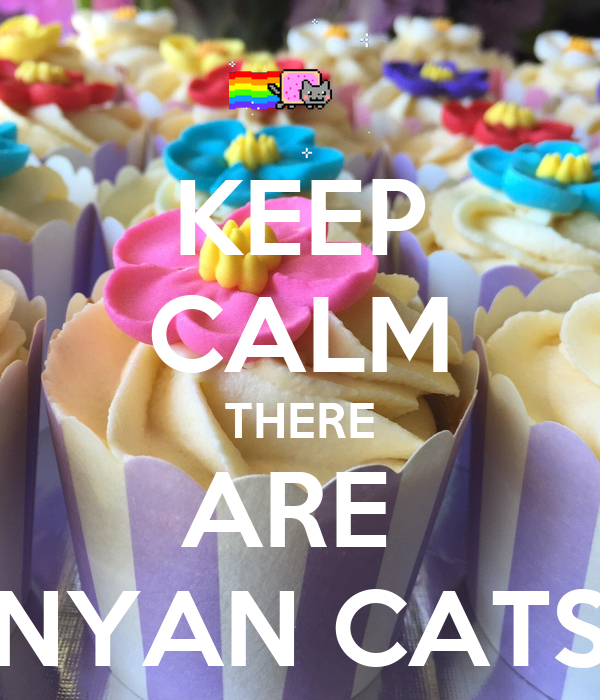 KEEP CALM THERE ARE  NYAN CATS