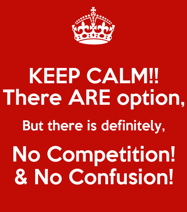 KEEP CALM!! There ARE option, But there is definitely, No Competition! & No Confusion!