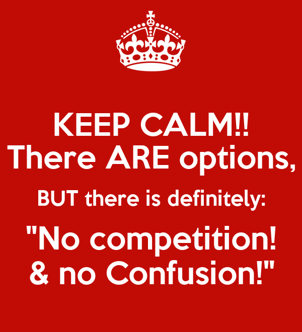 "KEEP CALM!! There ARE options, BUT there is definitely: ""No competition! & no Confusion!"""