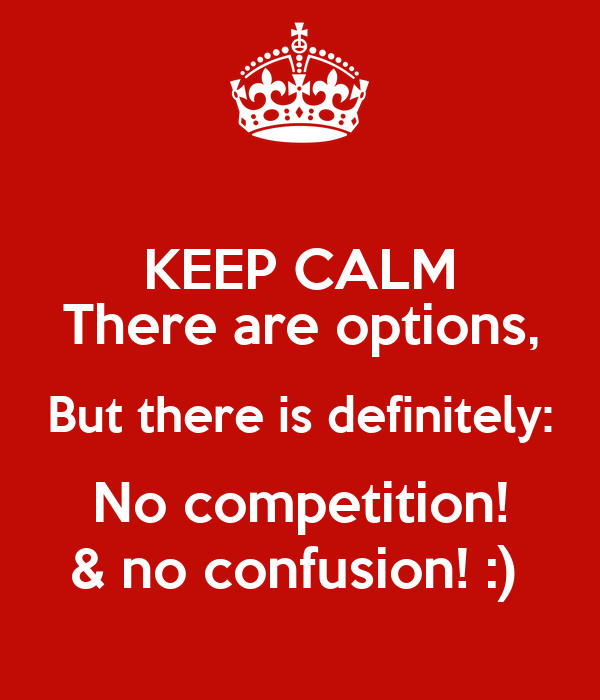 KEEP CALM There are options, But there is definitely: No competition! & no confusion! :)