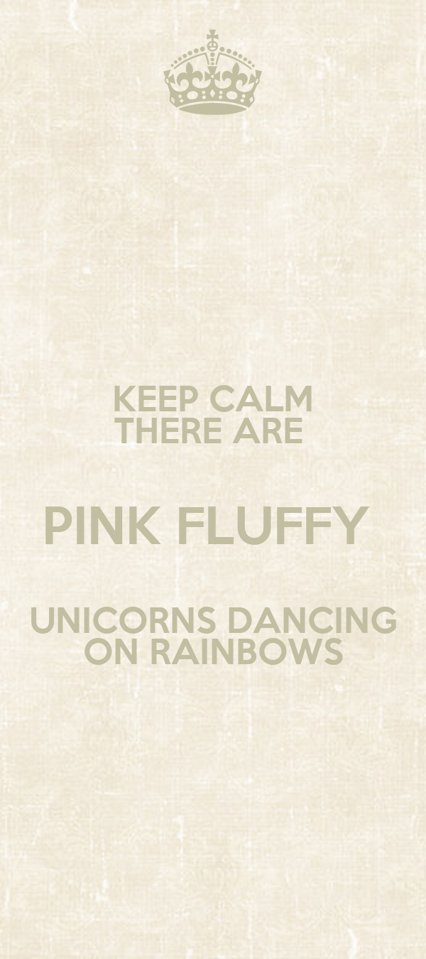 KEEP CALM THERE ARE  PINK FLUFFY  UNICORNS DANCING ON RAINBOWS