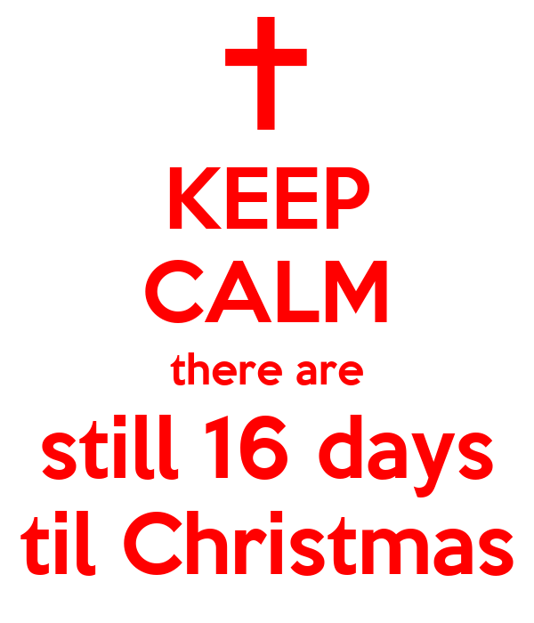 KEEP CALM there are still 16 days til Christmas