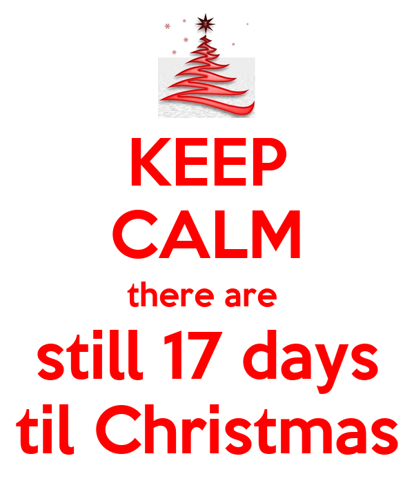 KEEP CALM there are  still 17 days til Christmas