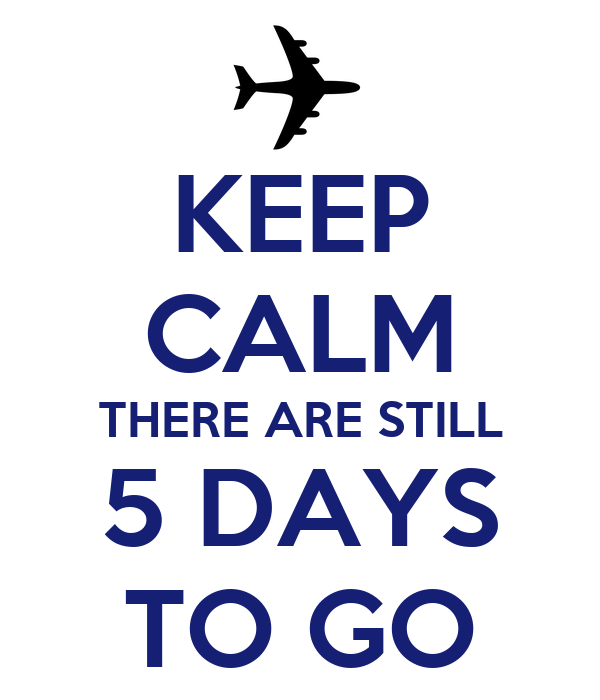 KEEP CALM THERE ARE STILL 5 DAYS TO GO