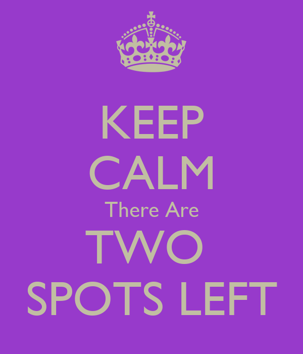 KEEP CALM There Are TWO  SPOTS LEFT