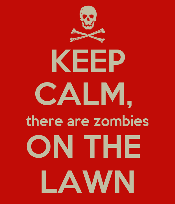 KEEP CALM,  there are zombies ON THE  LAWN