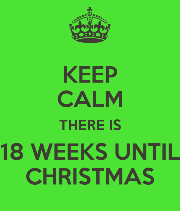 KEEP CALM THERE IS 18 WEEKS UNTIL CHRISTMAS