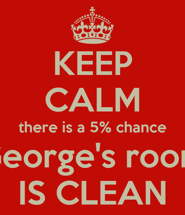 KEEP CALM there is a 5% chance George's room IS CLEAN
