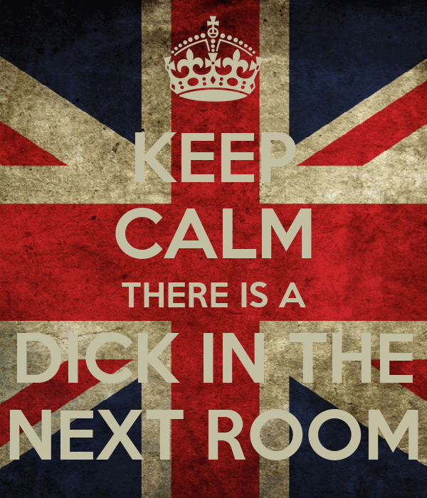 KEEP CALM THERE IS A DICK IN THE NEXT ROOM