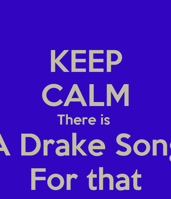 KEEP CALM There is  A Drake Song For that