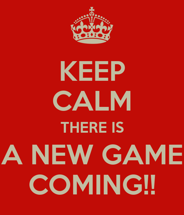 KEEP CALM THERE IS A NEW GAME COMING!!