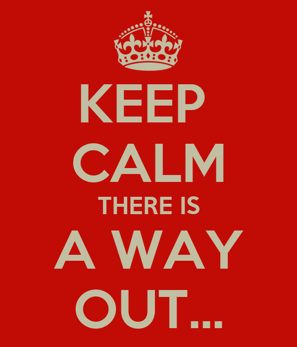 KEEP  CALM THERE IS A WAY OUT...