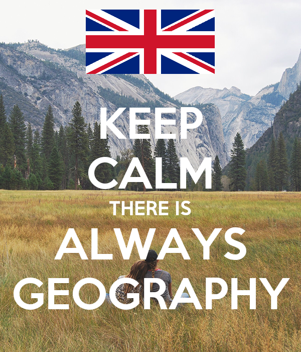 KEEP CALM THERE IS ALWAYS GEOGRAPHY
