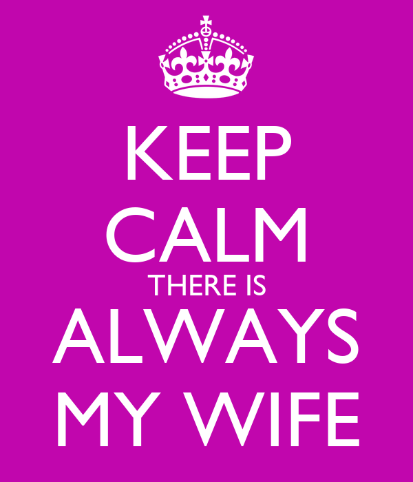 KEEP CALM THERE IS ALWAYS MY WIFE