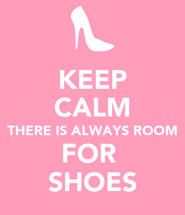 KEEP CALM THERE IS ALWAYS ROOM FOR  SHOES