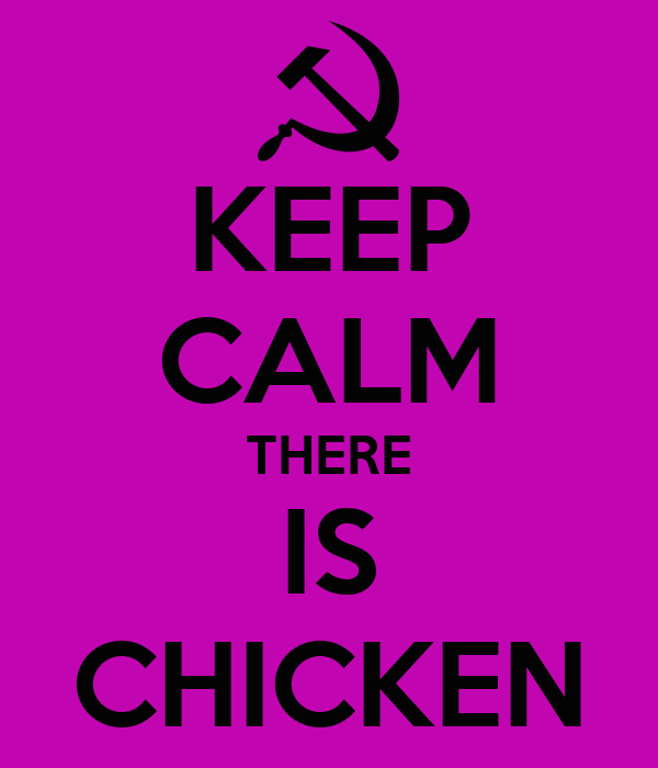 KEEP CALM THERE IS CHICKEN