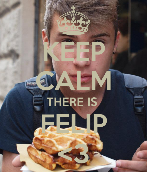 KEEP CALM THERE IS  FELIP <3