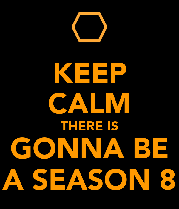 KEEP CALM THERE IS GONNA BE A SEASON 8